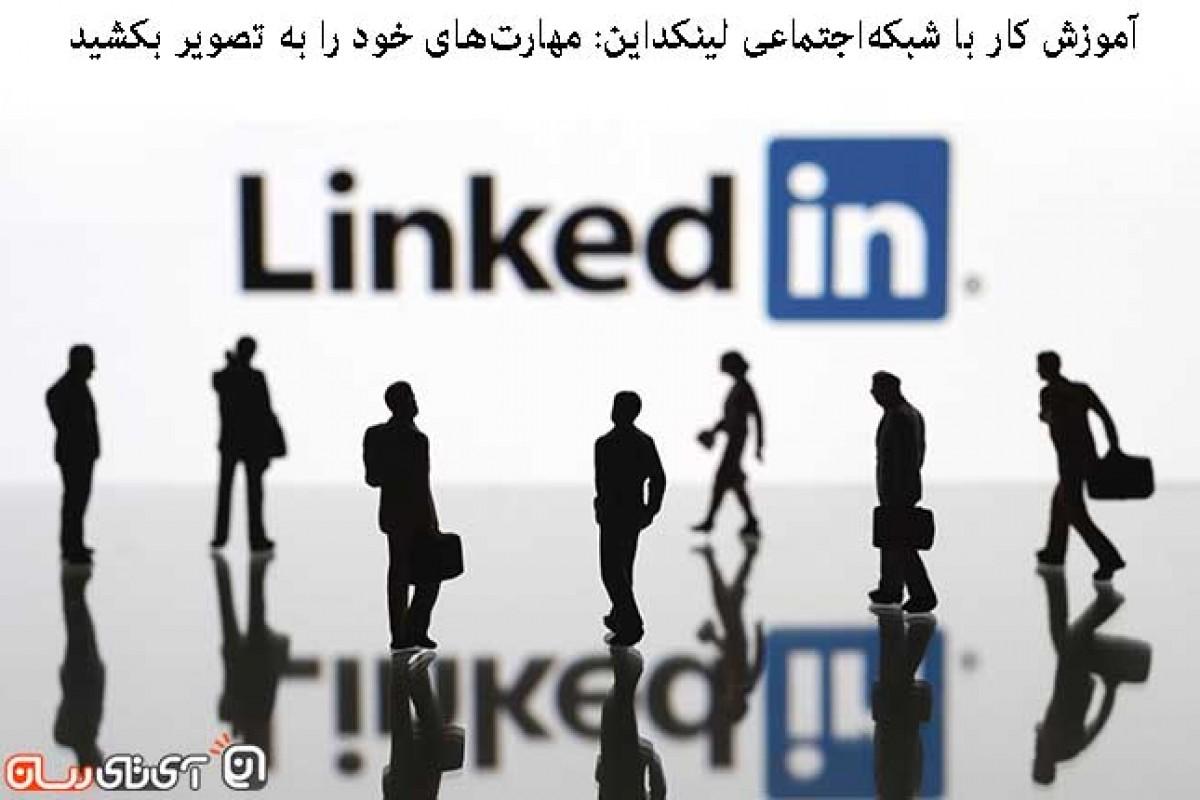 آموزش کار با شبکه اجتماعی لینکداین: مهارتهای خود را به تصویر بکشید