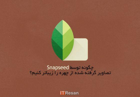 چگونه توسط Snapseed تصاویر گرفته شده از چهره را زیباتر کنیم؟